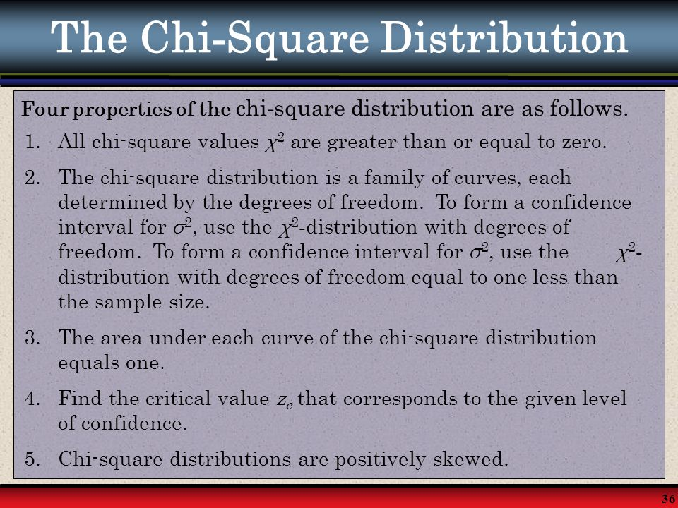 36 The Chi - Square Distribution Four properties of the chi - square distribution are as follows. 1.All chi-square values χ 2 are greater than or equa