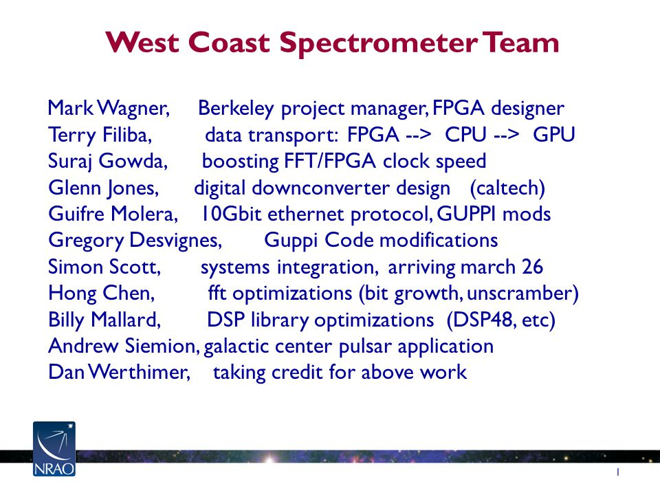 West Coast Spectrometer Team Mark Wagner, Berkeley project manager, FPGA designer Terry Filiba, data transport: FPGA --> CPU --> GPU Suraj Gowda, boosting FFT/FPGA clock speed Glenn Jones, digital downconverter design (caltech) Guifre Molera, 10Gbit ethernet protocol, GUPPI mods Gregory Desvignes, Guppi Code modifications Simon Scott, systems integration, arriving march 26 Hong Chen, fft optimizations (bit growth, unscramber) Billy Mallard, DSP library optimizations (DSP48, etc) Andrew Siemion, galactic center pulsar application Dan Werthimer, taking credit for above work 1