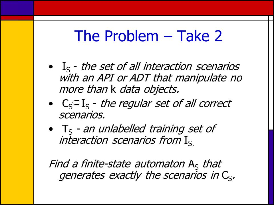 The Problem – Take 2 I S - the set of all interaction scenarios with an API or ADT that manipulate no more than k data objects. C S I S - the regular