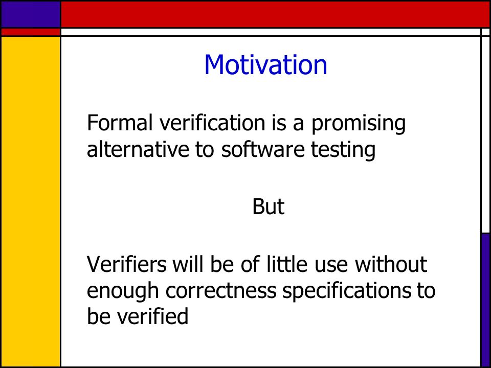 Motivation Formal verification is a promising alternative to software testing But Verifiers will be of little use without enough correctness specifica