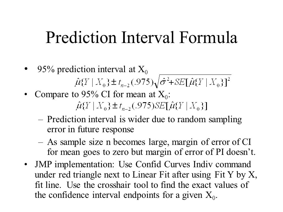 Prediction Interval Formula 95% prediction interval at X 0 Compare to 95% CI for mean at X 0 : –Prediction interval is wider due to random sampling er