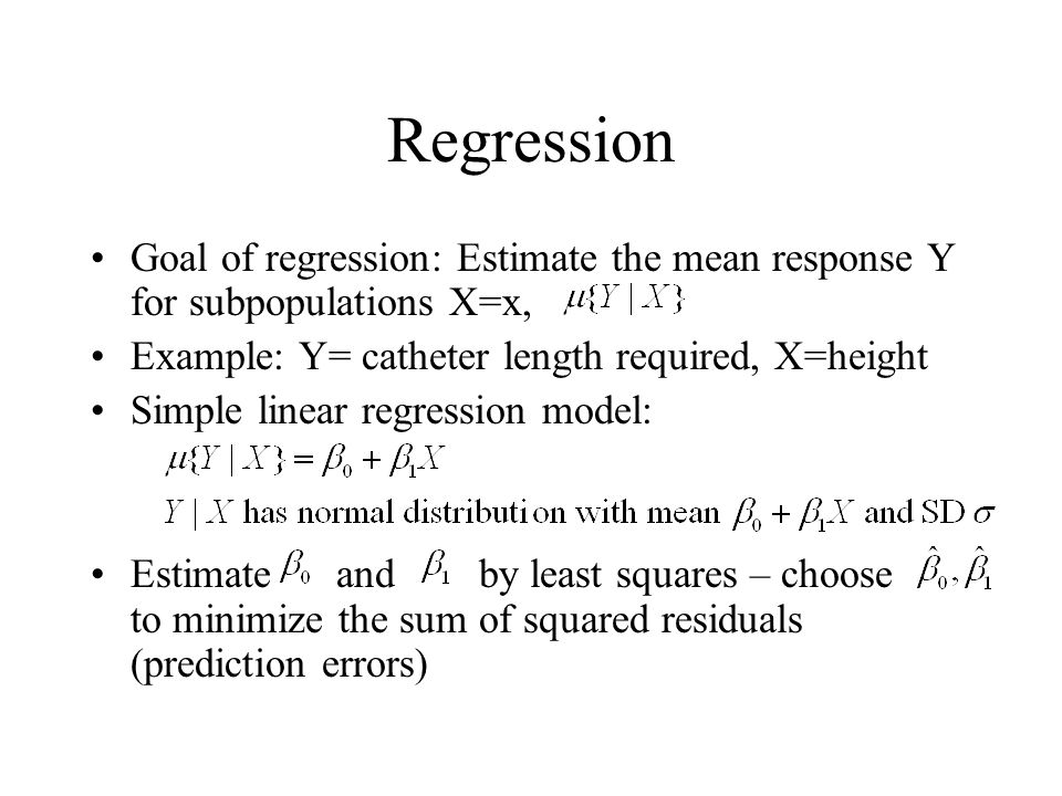 Regression Goal of regression: Estimate the mean response Y for subpopulations X=x, Example: Y= catheter length required, X=height Simple linear regre
