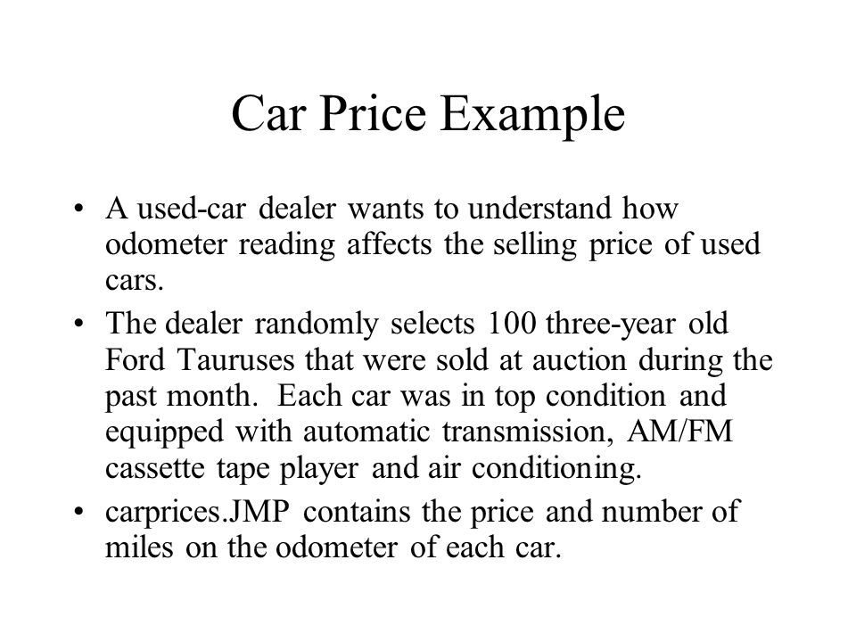 Car Price Example A used-car dealer wants to understand how odometer reading affects the selling price of used cars. The dealer randomly selects 100 t