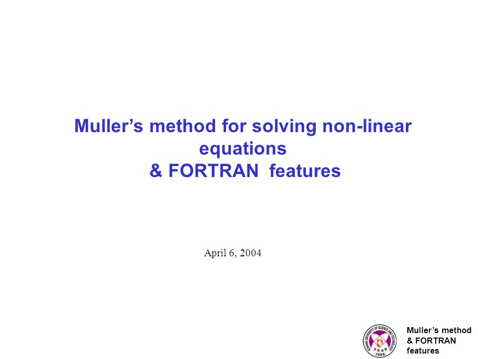 Muller's method & FORTRAN features Muller's method for solving non-linear equations & FORTRAN features April 6, 2004