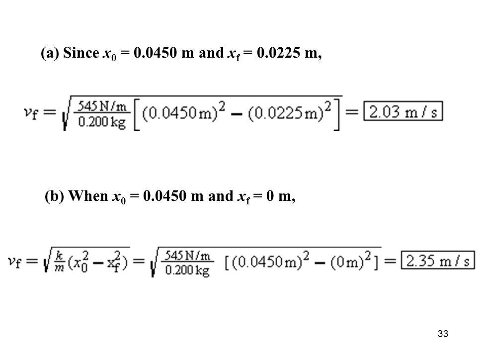 33 (a) Since x 0 = 0.0450 m and x f = 0.0225 m, (b) When x 0 = 0.0450 m and x f = 0 m,