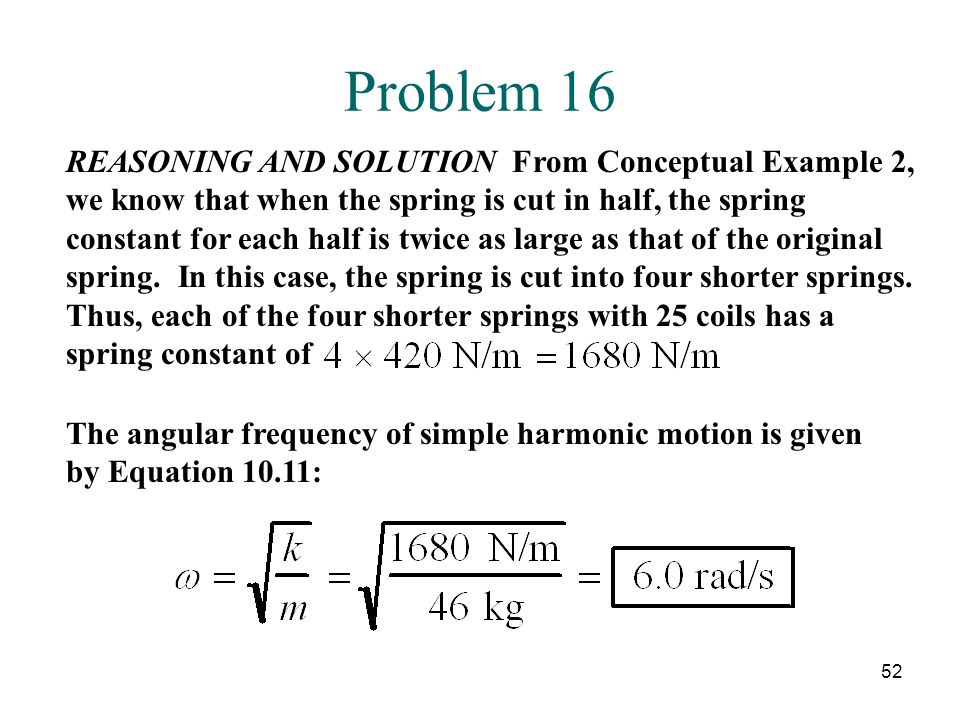 52 Problem 16 REASONING AND SOLUTION From Conceptual Example 2, we know that when the spring is cut in half, the spring constant for each half is twice as large as that of the original spring.