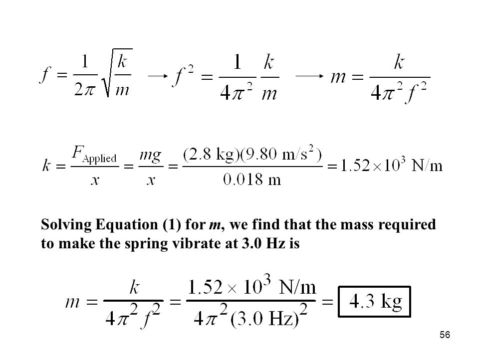 56 Solving Equation (1) for m, we find that the mass required to make the spring vibrate at 3.0 Hz is