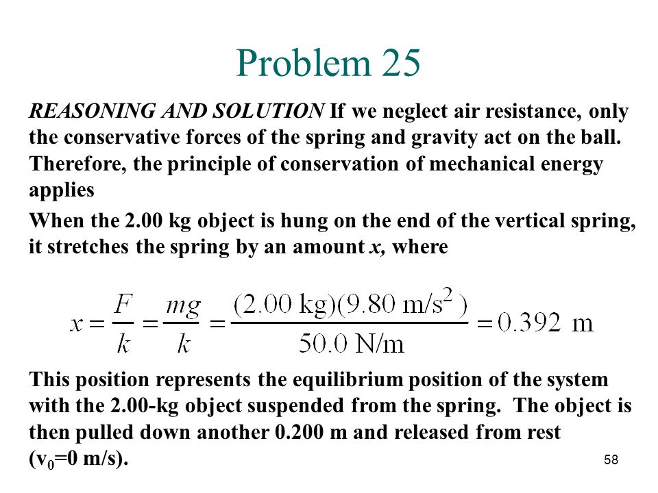 58 Problem 25 REASONING AND SOLUTION If we neglect air resistance, only the conservative forces of the spring and gravity act on the ball.