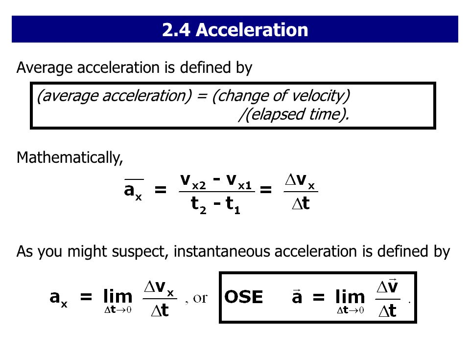 Average acceleration is defined by (average acceleration) = (change of velocity) /(elapsed time). Mathematically, As you might suspect, instantaneous