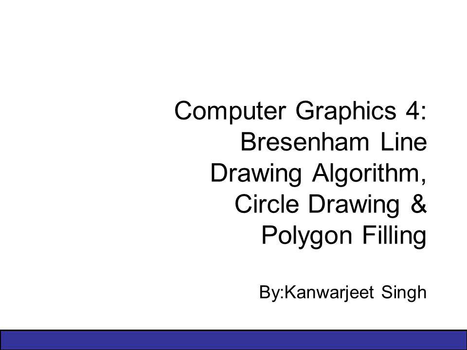Computer Graphics 4: Bresenham Line Drawing Algorithm, Circle Drawing & Polygon Filling By:Kanwarjeet Singh