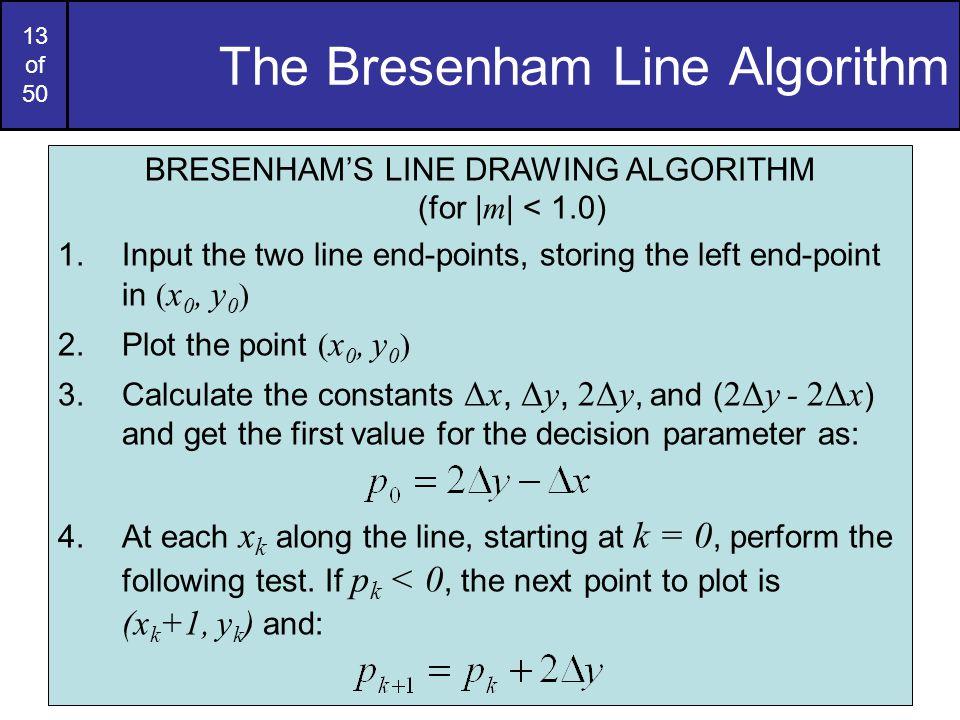 13 of 50 The Bresenham Line Algorithm BRESENHAM'S LINE DRAWING ALGORITHM (for | m | < 1.0) 1.Input the two line end-points, storing the left end-point
