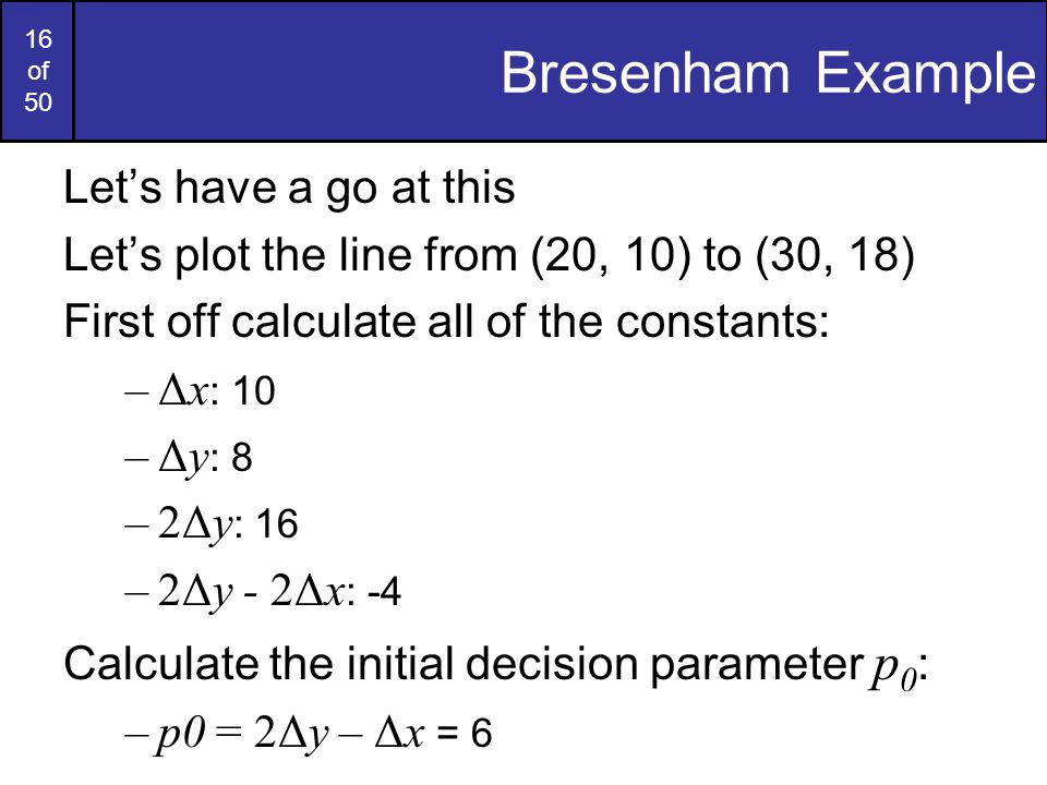 16 of 50 Bresenham Example Let's have a go at this Let's plot the line from (20, 10) to (30, 18) First off calculate all of the constants: –Δx : 10 –Δ