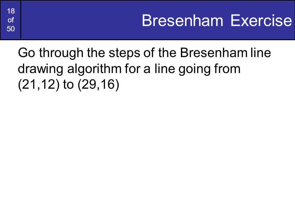 18 of 50 Bresenham Exercise Go through the steps of the Bresenham line drawing algorithm for a line going from (21,12) to (29,16)