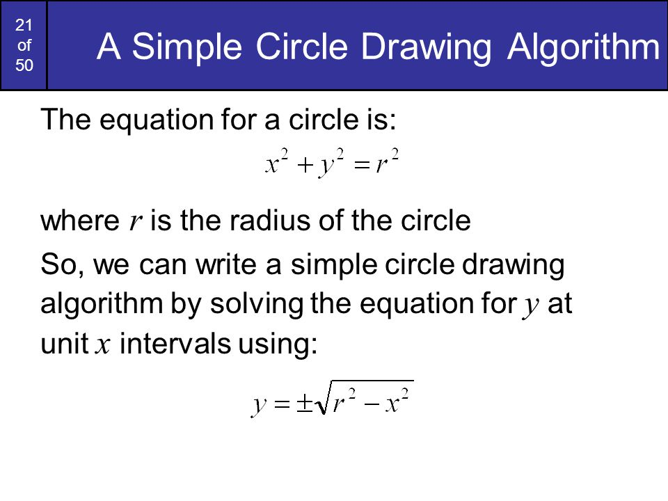 21 of 50 A Simple Circle Drawing Algorithm The equation for a circle is: where r is the radius of the circle So, we can write a simple circle drawing