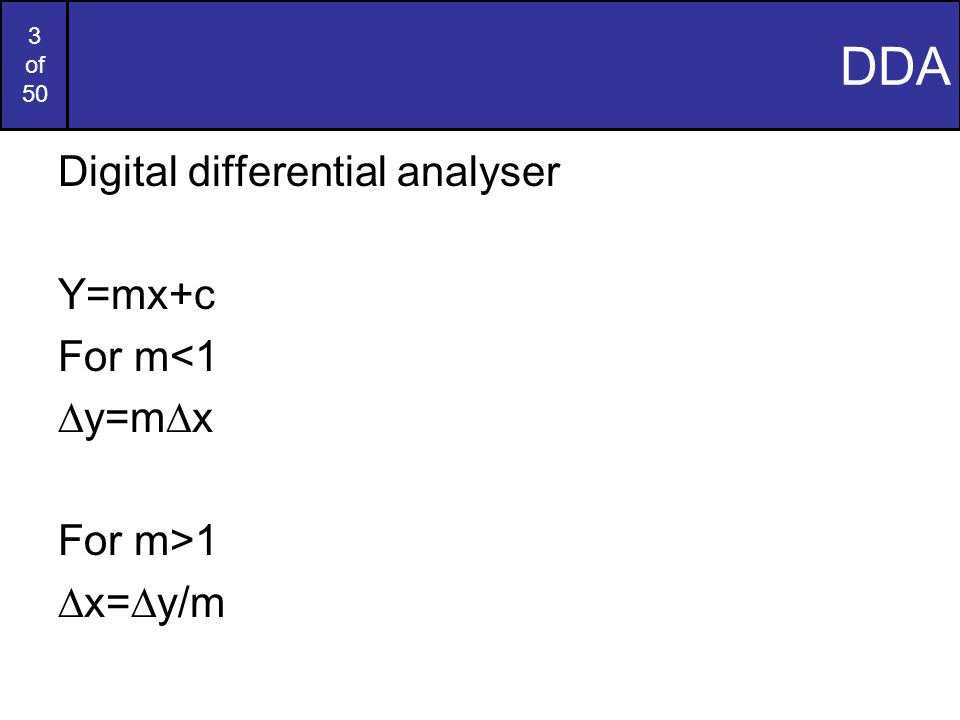 3 of 50 DDA Digital differential analyser Y=mx+c For m<1 ∆y=m∆x For m>1 ∆x=∆y/m