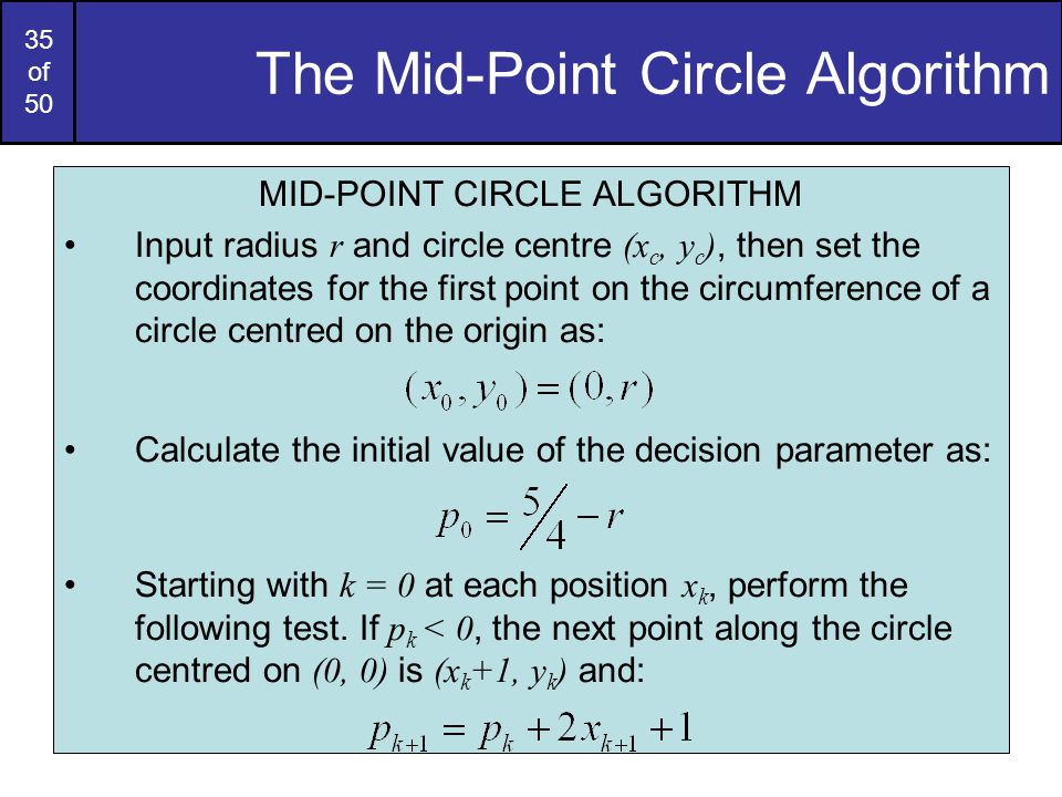 35 of 50 The Mid-Point Circle Algorithm MID-POINT CIRCLE ALGORITHM Input radius r and circle centre (x c, y c ), then set the coordinates for the firs