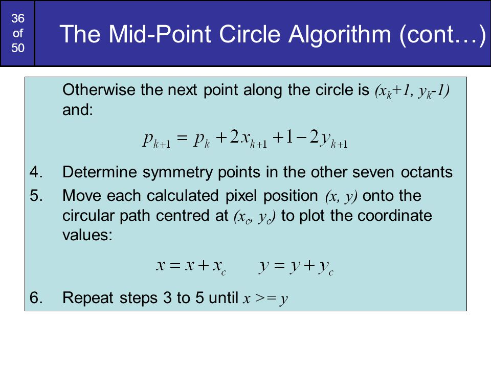 36 of 50 The Mid-Point Circle Algorithm (cont…) Otherwise the next point along the circle is (x k +1, y k -1) and: 4.Determine symmetry points in the