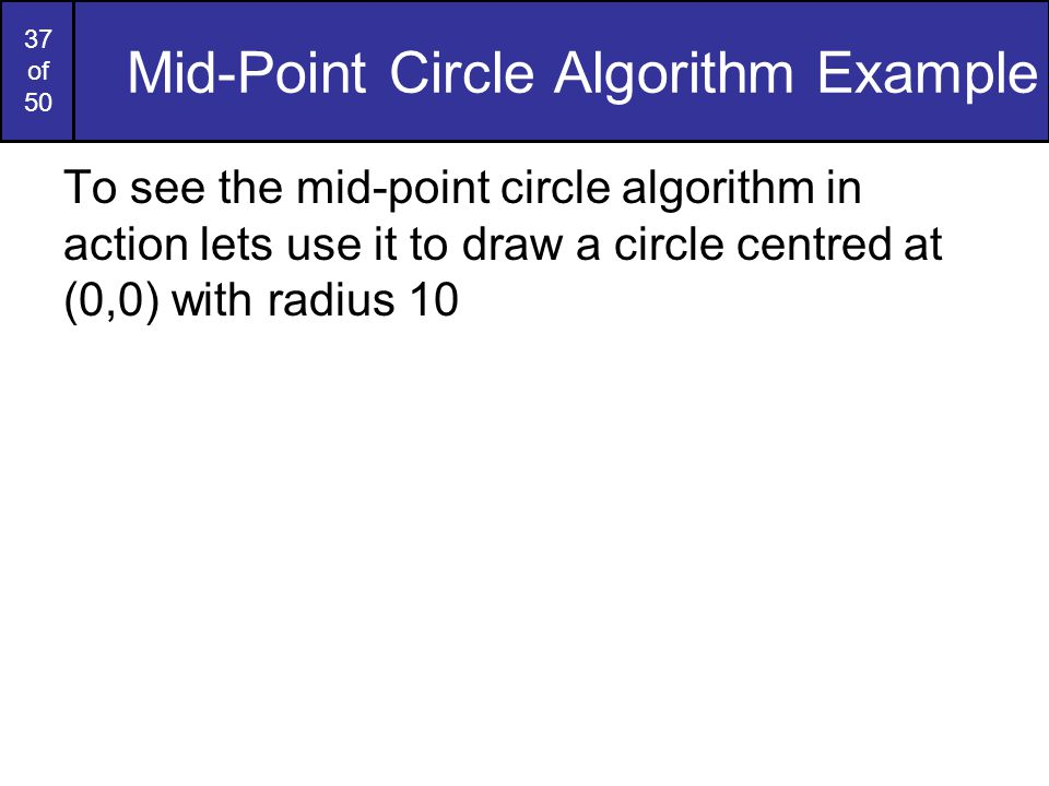 37 of 50 Mid-Point Circle Algorithm Example To see the mid-point circle algorithm in action lets use it to draw a circle centred at (0,0) with radius