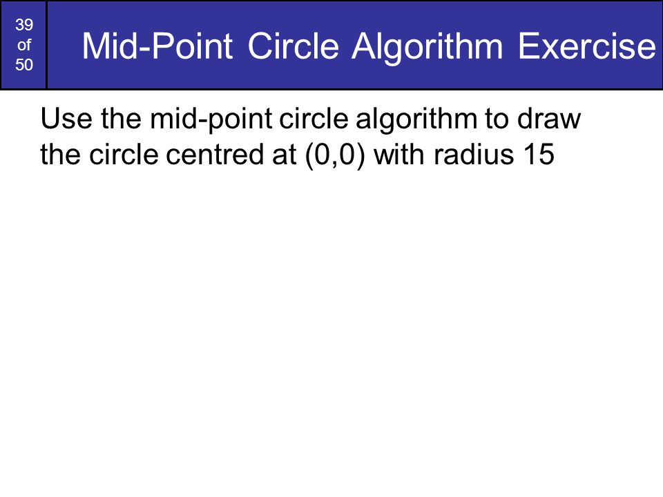 39 of 50 Mid-Point Circle Algorithm Exercise Use the mid-point circle algorithm to draw the circle centred at (0,0) with radius 15