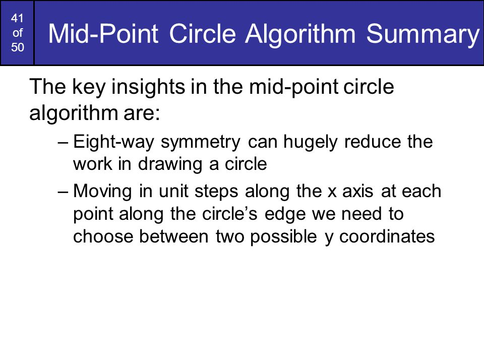 41 of 50 Mid-Point Circle Algorithm Summary The key insights in the mid-point circle algorithm are: –Eight-way symmetry can hugely reduce the work in
