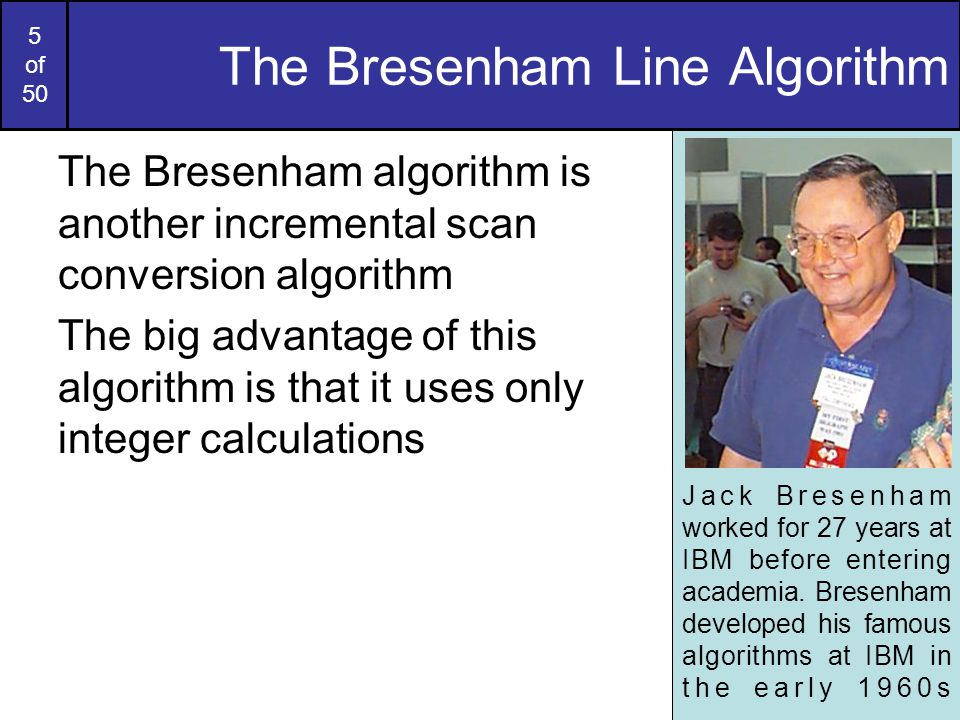 16 of 50 Bresenham Example Let's have a go at this Let's plot the line from (20, 10) to (30, 18) First off calculate all of the constants: –Δx : 10 –Δy : 8 –2Δy : 16 –2Δy - 2Δx : -4 Calculate the initial decision parameter p 0 : –p0 = 2Δy – Δx = 6