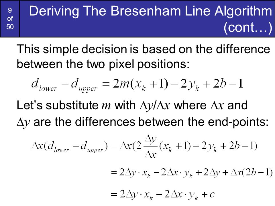 20 of 50 Bresenham Line Algorithm Summary The Bresenham line algorithm has the following advantages: –An fast incremental algorithm –Uses only integer calculations Comparing this to the DDA algorithm, DDA has the following problems: –Accumulation of round-off errors can make the pixelated line drift away from what was intended –The rounding operations and floating point arithmetic involved are time consuming