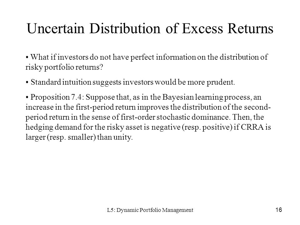 L5: Dynamic Portfolio Management16 Uncertain Distribution of Excess Returns What if investors do not have perfect information on the distribution of risky portfolio returns.