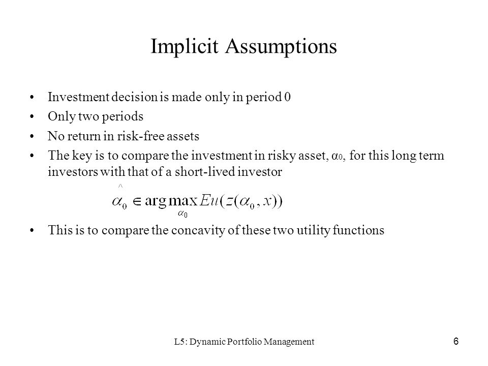L5: Dynamic Portfolio Management6 Implicit Assumptions Investment decision is made only in period 0 Only two periods No return in risk-free assets The key is to compare the investment in risky asset, α 0, for this long term investors with that of a short-lived investor This is to compare the concavity of these two utility functions