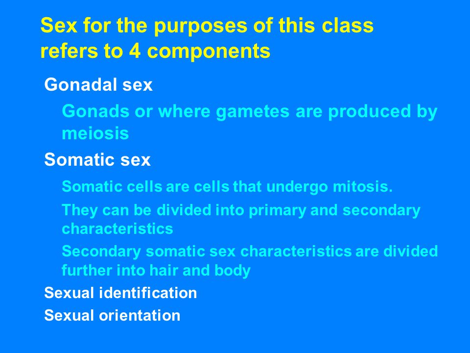 Sex for the purposes of this class refers to 4 components Gonadal sex Gonads or where gametes are produced by meiosis Somatic sex Somatic cells are ce