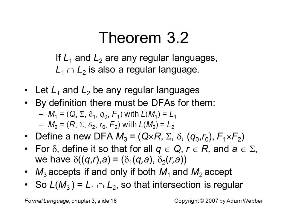 Formal Language, chapter 3, slide 16Copyright © 2007 by Adam Webber Theorem 3.2 Let L 1 and L 2 be any regular languages By definition there must be D
