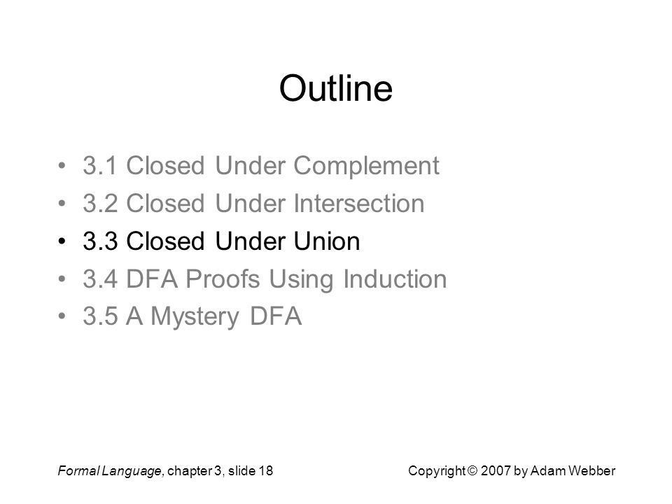 Formal Language, chapter 3, slide 18Copyright © 2007 by Adam Webber Outline 3.1 Closed Under Complement 3.2 Closed Under Intersection 3.3 Closed Under