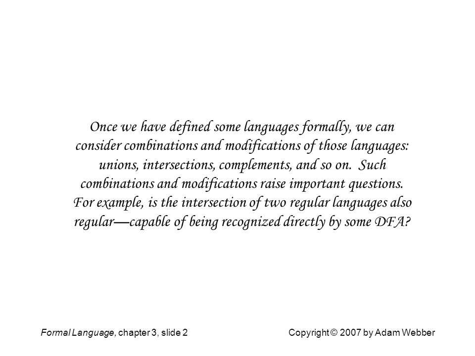 Formal Language, chapter 3, slide 2Copyright © 2007 by Adam Webber Once we have defined some languages formally, we can consider combinations and modi