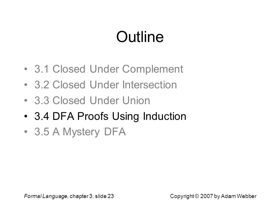 Formal Language, chapter 3, slide 23Copyright © 2007 by Adam Webber Outline 3.1 Closed Under Complement 3.2 Closed Under Intersection 3.3 Closed Under