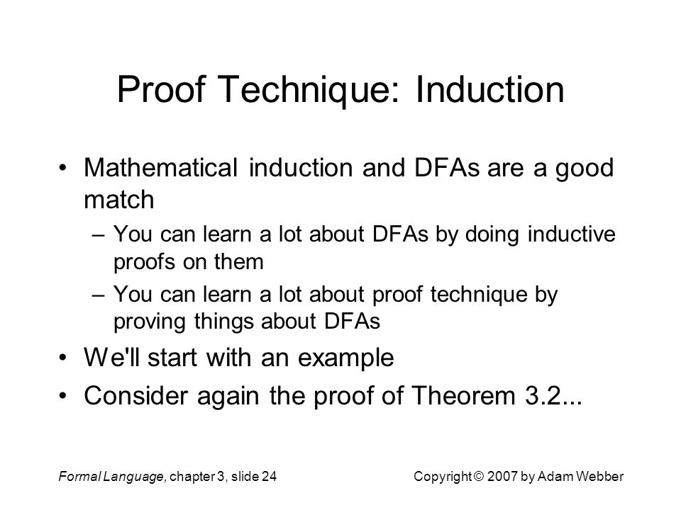 Formal Language, chapter 3, slide 24Copyright © 2007 by Adam Webber Proof Technique: Induction Mathematical induction and DFAs are a good match –You c