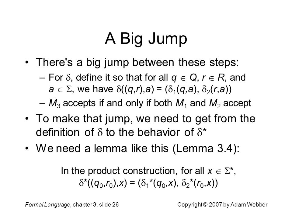 Formal Language, chapter 3, slide 26Copyright © 2007 by Adam Webber A Big Jump There's a big jump between these steps: –For , define it so that for a