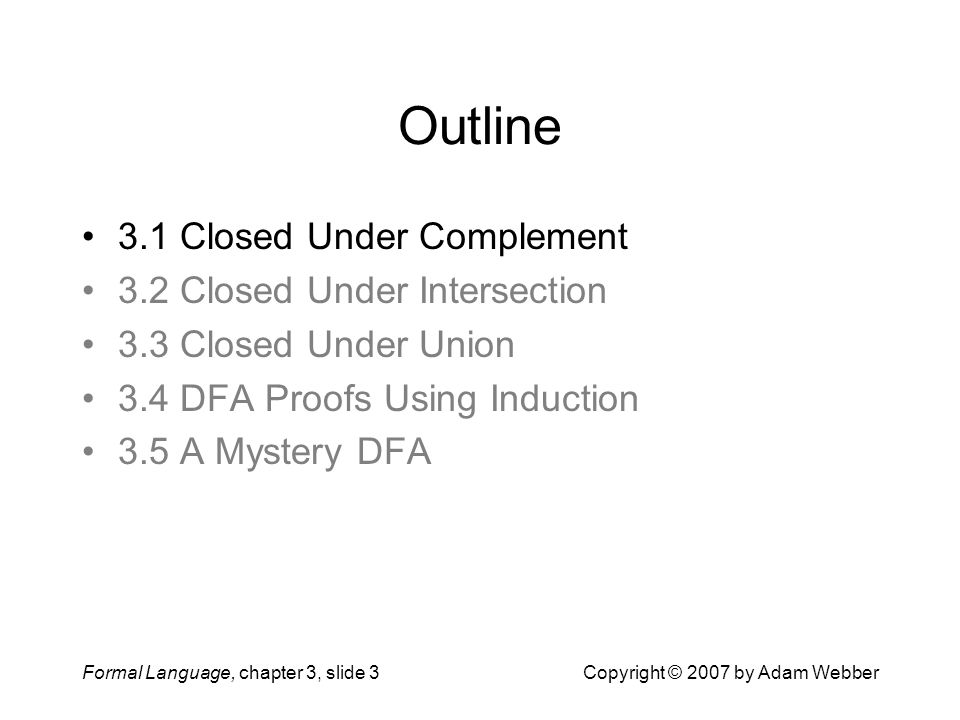 Formal Language, chapter 3, slide 3Copyright © 2007 by Adam Webber Outline 3.1 Closed Under Complement 3.2 Closed Under Intersection 3.3 Closed Under