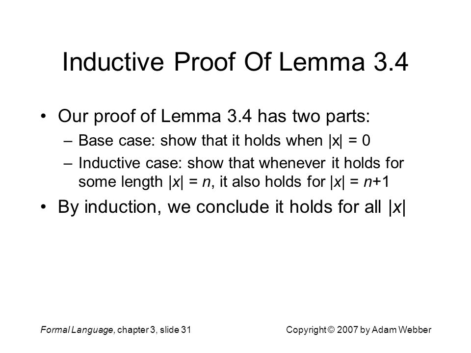 Formal Language, chapter 3, slide 31Copyright © 2007 by Adam Webber Inductive Proof Of Lemma 3.4 Our proof of Lemma 3.4 has two parts: –Base case: sho