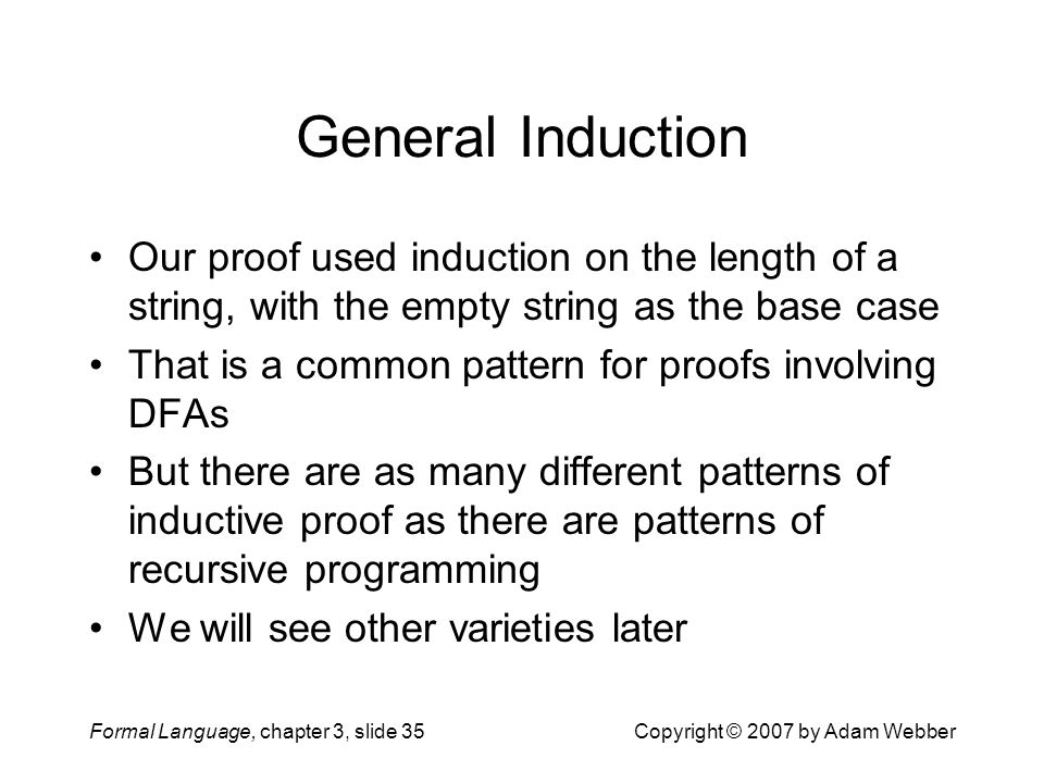 Formal Language, chapter 3, slide 35Copyright © 2007 by Adam Webber General Induction Our proof used induction on the length of a string, with the emp