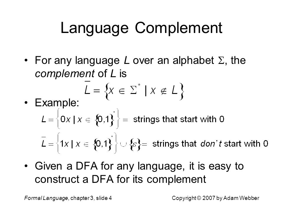 Formal Language, chapter 3, slide 4Copyright © 2007 by Adam Webber Language Complement For any language L over an alphabet , the complement of L is E