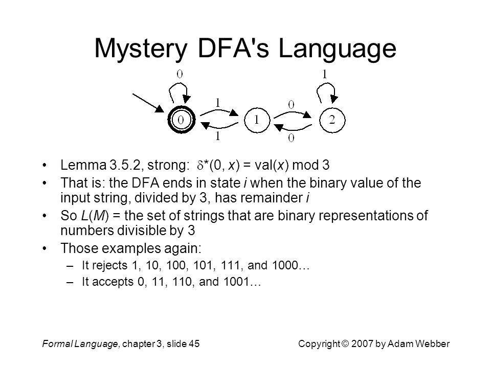 Formal Language, chapter 3, slide 45Copyright © 2007 by Adam Webber Mystery DFA's Language Lemma 3.5.2, strong:  *(0, x) = val(x) mod 3 That is: the