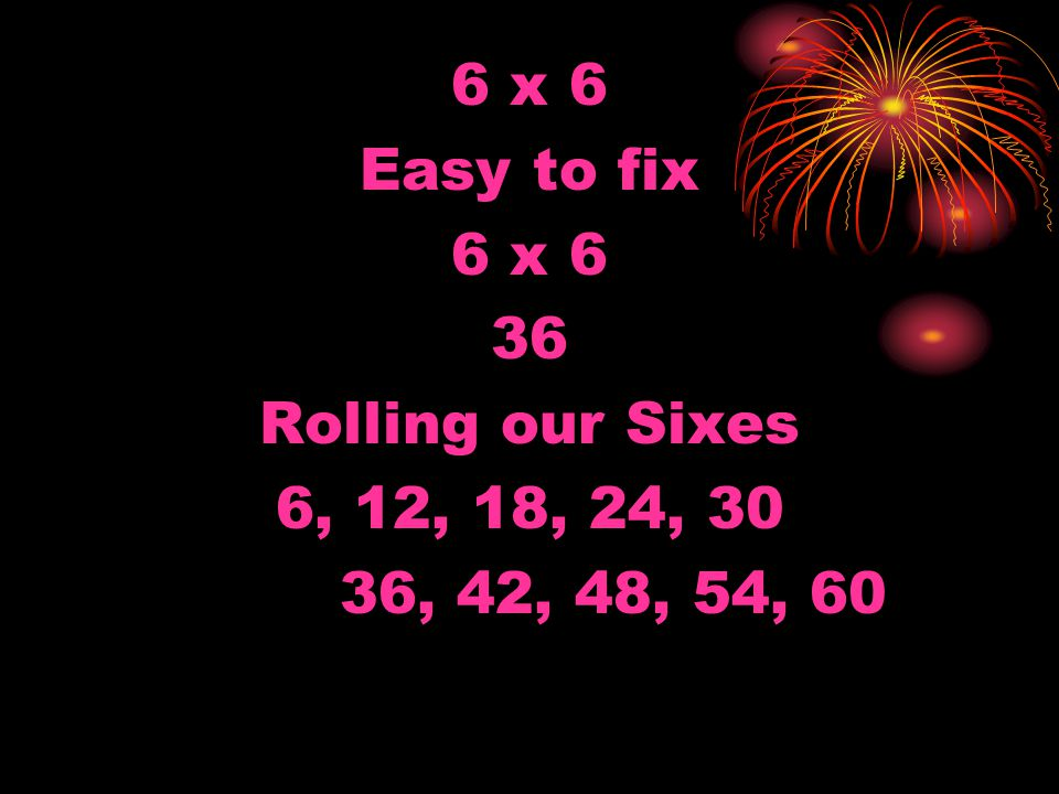 7 x 7 Keep in Time 7 x 7 49 Let's Roll Them Fine… 7, 14, 21 28, 35, 42 49, 56, 63 Wrap it up…70