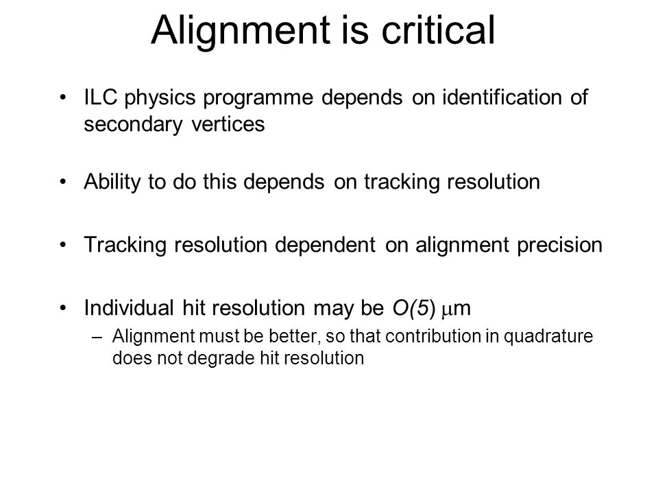 Alignment is critical ILC physics programme depends on identification of secondary vertices Ability to do this depends on tracking resolution Tracking resolution dependent on alignment precision Individual hit resolution may be O(5)  m –Alignment must be better, so that contribution in quadrature does not degrade hit resolution