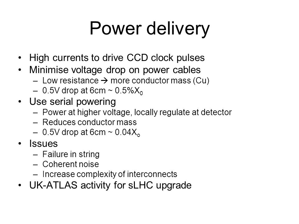 Power delivery High currents to drive CCD clock pulses Minimise voltage drop on power cables –Low resistance  more conductor mass (Cu) –0.5V drop at 6cm ~ 0.5%X 0 Use serial powering –Power at higher voltage, locally regulate at detector –Reduces conductor mass –0.5V drop at 6cm ~ 0.04X o Issues –Failure in string –Coherent noise –Increase complexity of interconnects UK-ATLAS activity for sLHC upgrade