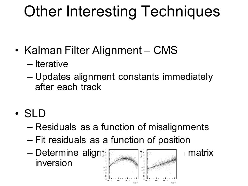 Other Interesting Techniques Kalman Filter Alignment – CMS –Iterative –Updates alignment constants immediately after each track SLD –Residuals as a function of misalignments –Fit residuals as a function of position –Determine alignment constant from matrix inversion