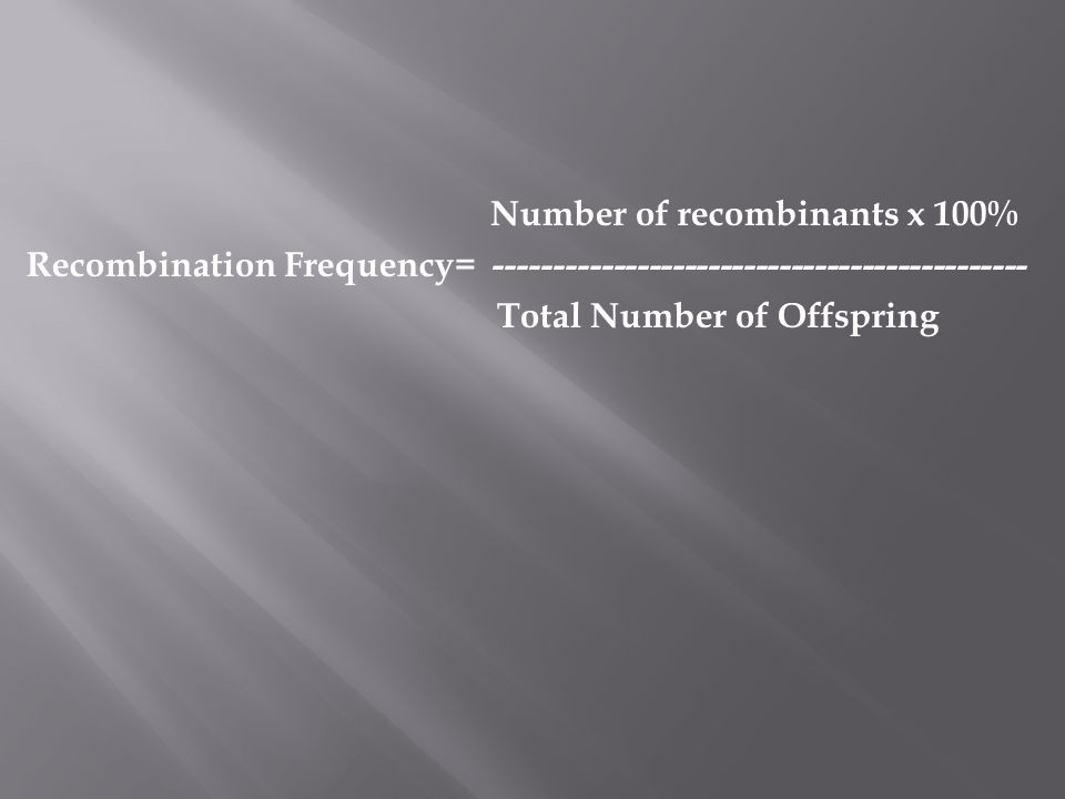 Number of recombinants x 100% Recombination Frequency= --------------------------------------------- Total Number of Offspring