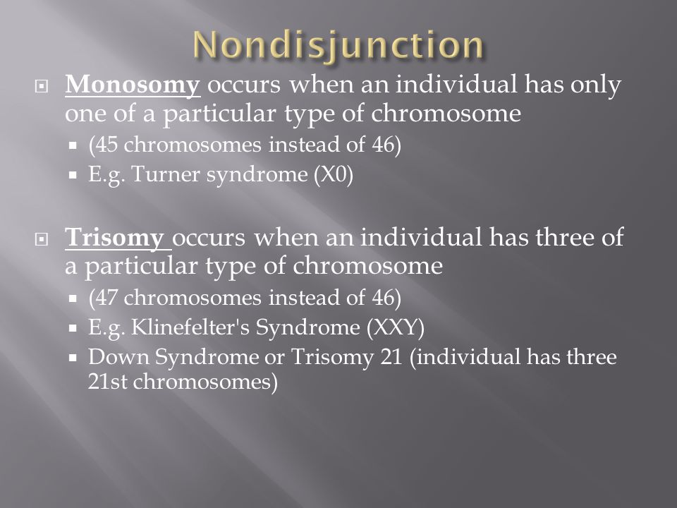  Monosomy occurs when an individual has only one of a particular type of chromosome  (45 chromosomes instead of 46)  E.g.