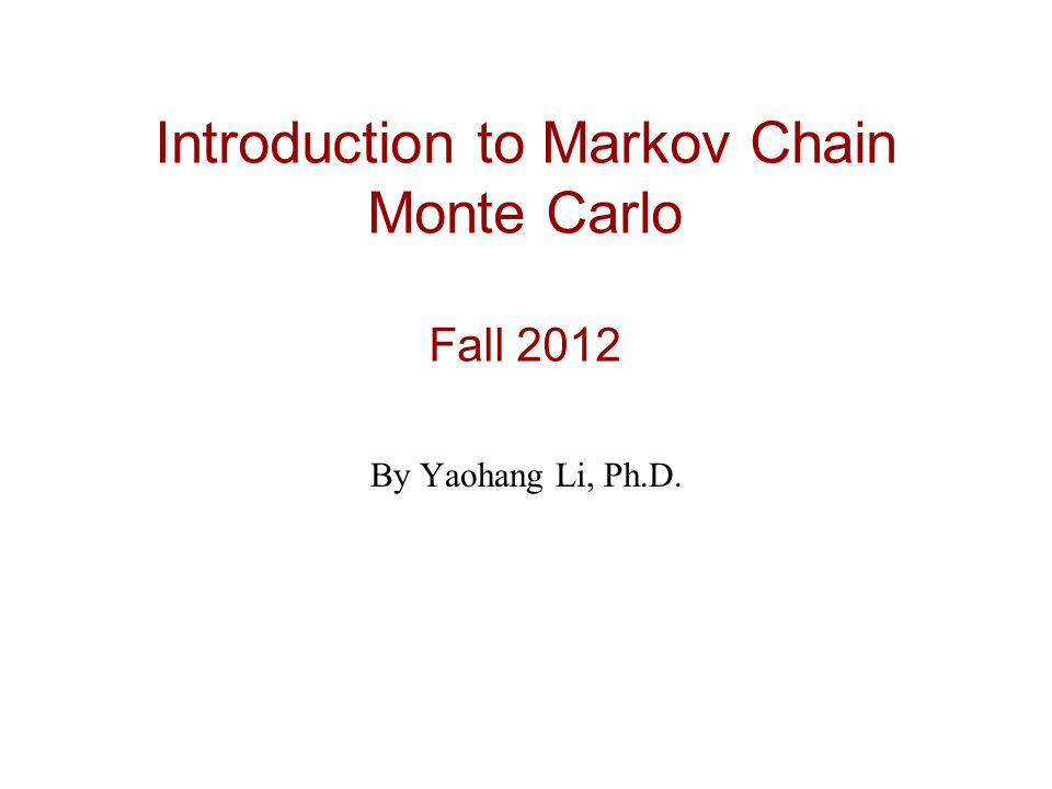 Introduction to Markov Chain Monte Carlo Fall 2012 By Yaohang Li, Ph.D.