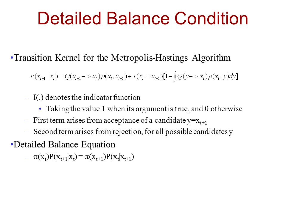 Detailed Balance Condition Transition Kernel for the Metropolis-Hastings Algorithm –I(.) denotes the indicator function Taking the value 1 when its argument is true, and 0 otherwise –First term arises from acceptance of a candidate y=x t+1 –Second term arises from rejection, for all possible candidates y Detailed Balance Equation –  (x t )P(x t+1 |x t ) =  (x t+1 )P(x t |x t+1 )