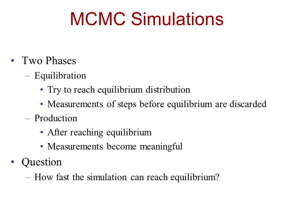 MCMC Simulations Two Phases –Equilibration Try to reach equilibrium distribution Measurements of steps before equilibrium are discarded –Production After reaching equilibrium Measurements become meaningful Question –How fast the simulation can reach equilibrium?