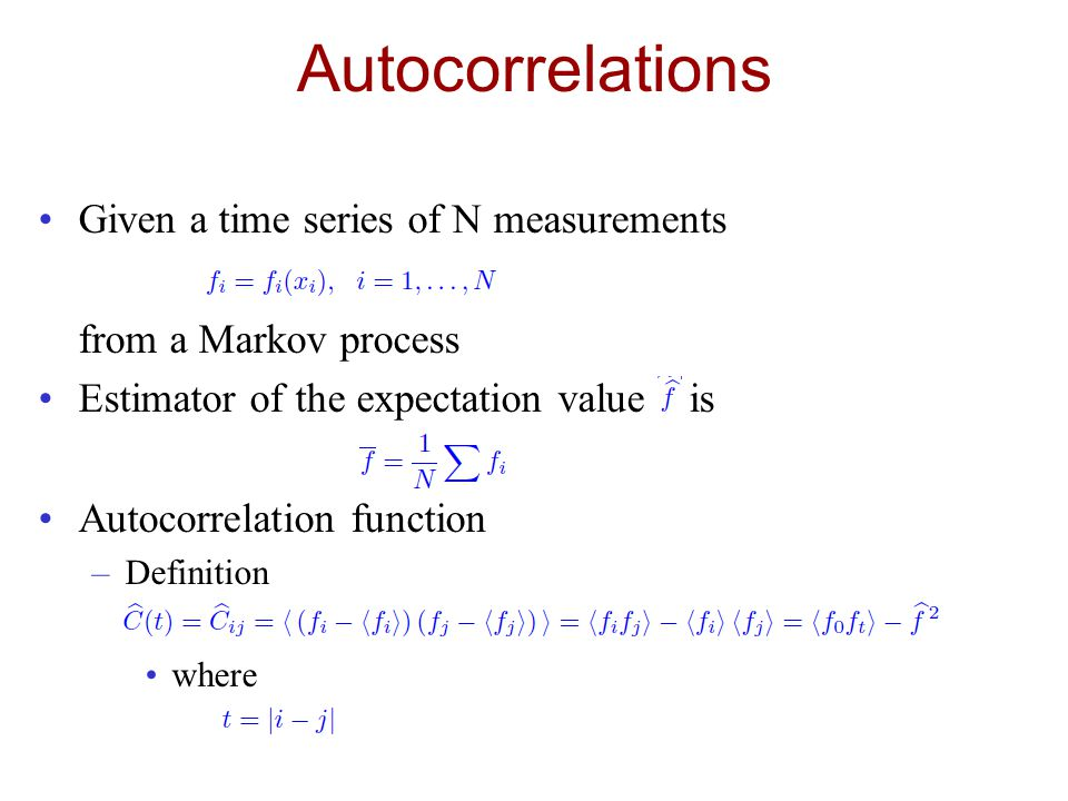 Autocorrelations Given a time series of N measurements from a Markov process Estimator of the expectation value is Autocorrelation function –Definition where